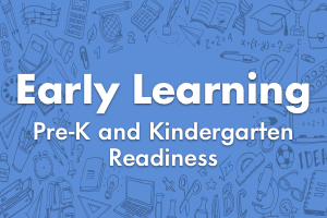 Early Learning (Pre-K and Kindergarten Readiness)